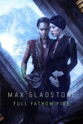 Full Fathom Five by Max Gladstone