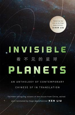 Invisible Planets: Contemporary Science Fiction in Translation edited/translated by Ken Liu